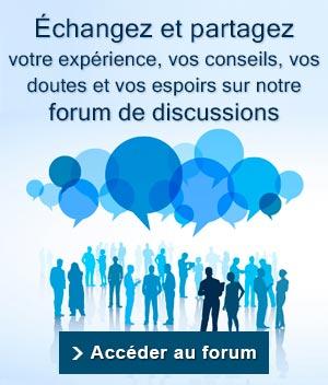 Echangez et partagez votre expérience, vos conseils, vos doutes et vos espoirs sur notre forum de disscussions. Accéder au forum.